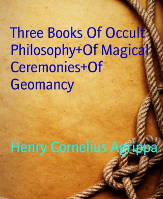 Henry Cornelius Agrippa: Three Books Of Occult Philosophy+Of Magical Ceremonies+Of Geomancy