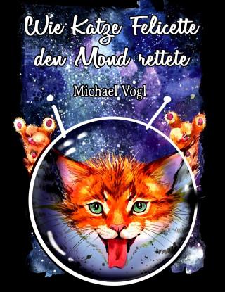 Michael Vogl: Wie Katze Felicette den Mond rettete
