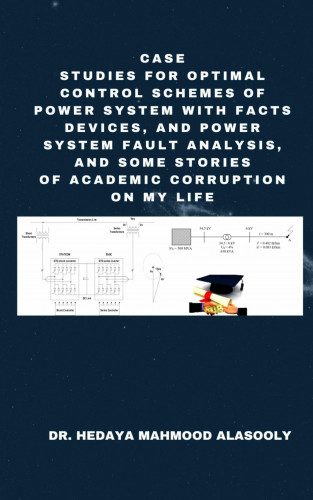Dr. Hedaya Mahmood Alasooly: Case Studies for Optimal Control Schemes of Power System with FACTS Devices and Power Fault Analysis