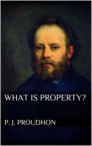 P. J. Proudhon: What is Property?