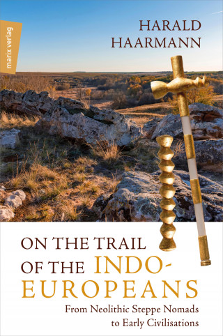 Harald Haarmann: On the Trail of the Indo-Europeans: From Neolithic Steppe Nomads to Early Civilisations