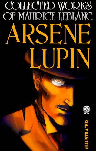 Maurice Leblanc: Collected Works of Maurice Leblanc. Arsene Lupin (Illustrated)
