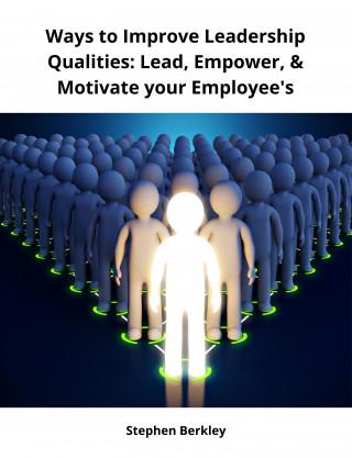 Stephen Berkley: Ways to Improve Leadership Qualities: Lead, Empower, & Motivate your Employee's