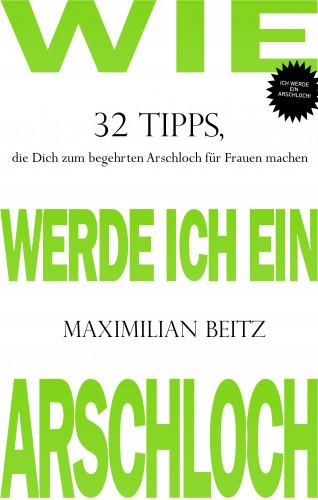 Maximilian Beitz: Wie werde ich ein Arschloch