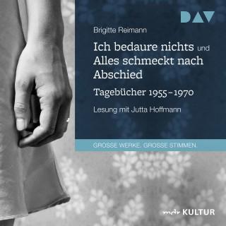 Brigitte Reimann: Ich bedaure nichts / Alles schmeckt nach Abschied - Tagebücher 1955-1970 (Gekürzt)