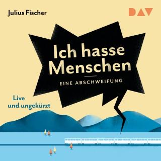 Julius Fischer: Ich hasse Menschen. Eine Abschweifung (Live und Ungekürzt)