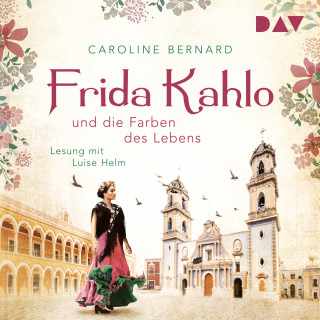 Caroline Bernard: Frida Kahlo und die Farben des Lebens (Ungekürzt)