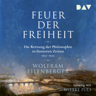 Wolfram Eilenberger: Feuer der Freiheit - Die Rettung der Philosophie in finsteren Zeiten 1933-1943 (Ungekürzt)
