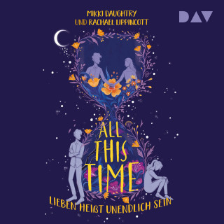 Rachael Lippincott, Mikki Daughtry: All This Time - Lieben heißt unendlich sein (Ungekürzt)