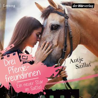 Antje Szillat: Drei Pferdefreundinnen - Ein neuer Star im Sattel