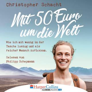 Christopher Schacht: Mit 50 Euro um die Welt - Wie ich mit wenig in der Tasche loszog und als reicher Mensch zurückkam (Ungekürzt)