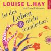 Louise L. Hay, Cheryl Richardson: Ist das Leben nicht wunderbar!