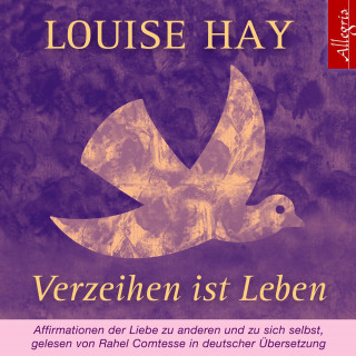 Louise Hay: Verzeihen ist Leben