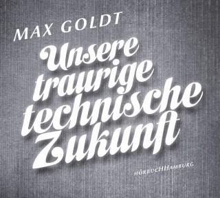 Max Goldt: Unsere traurige technische Zukunft