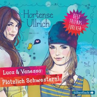 Hortense Ullrich: Best Friends Forever: Luca & Vanessa: Plötzlich Schwestern!