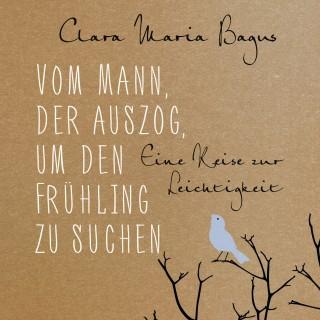 Clara Maria Bagus: Vom Mann, der auszog, um den Frühling zu suchen