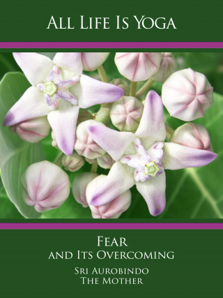 Sri Aurobindo, The (d.i. Mira Alfassa) Mother: All Life Is Yoga: Fear and Its Overcoming