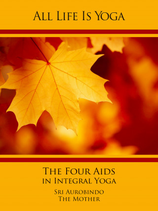 Sri Aurobindo, The (d.i. Mira Alfassa) Mother: All Life Is Yoga: The Four Aids in Integral Yoga