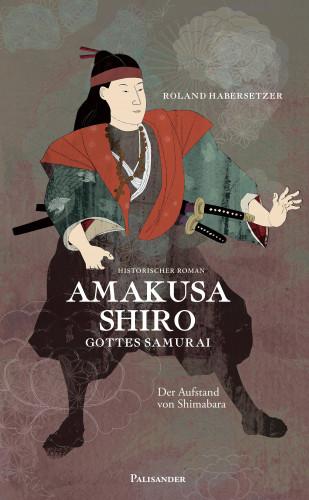 Roland Habersetzer: Amakusa Shiro - Gottes Samurai