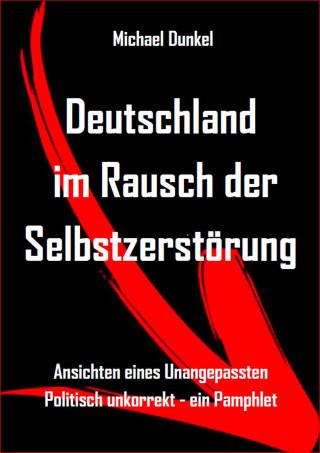 Michael Dunkel: Deutschland im Rausch der Selbstzerstörung