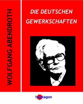 Wolfgang Abendroth: Die deutschen Gewerkschaften