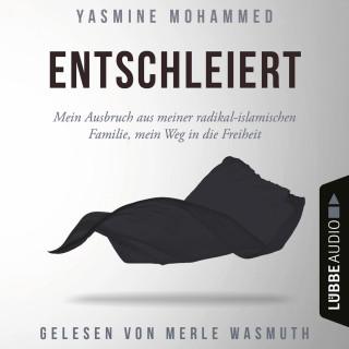 Yasmine Mohammed: Entschleiert - Mein Ausbruch aus meiner radikal-islamischen Familie, mein Weg in die Freiheit (Ungekürzt)