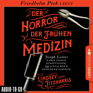 Lindsey Fitzharris: Der Horror der frühen Medizin - Joseph Listers Kampf gegen Kurpfuscher, Quacksalber & Knochenklempner (Ungekürzt)