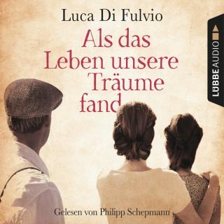 Luca Di Fulvio: Als das Leben unsere Träume fand (Ungekürzt)