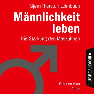 Björn Thorsten Leimbach: Männlichkeit leben - Die Stärkung des Maskulinen (Ungekürzt)