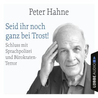Peter Hahne: Seid ihr noch ganz bei Trost! - Schluss mit Sprachpolizei und Bürokraten-Terror (Ungekürzt)