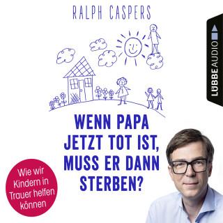 Ralph Caspers: Wenn Papa jetzt tot ist, muss er dann sterben? - Wie wir Kindern in Trauer helfen können (Ungekürzt)