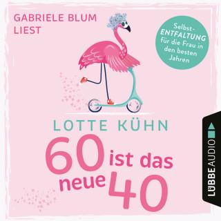 Lotte Kühn: Sechzig ist das neue Vierzig (Ungekürzt)
