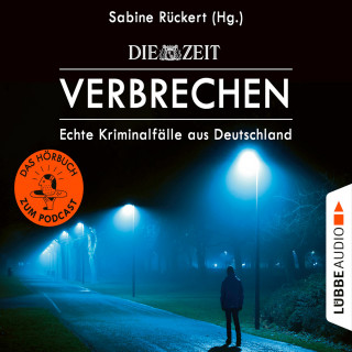 Sabine Rückert: ZEIT Verbrechen - Echte Kriminalfälle aus Deutschland (Ungekürzt)