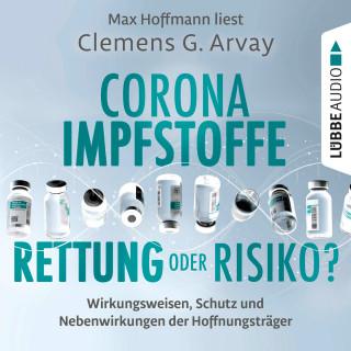 Clemens G. Arvay: Corona-Impfstoffe: Rettung oder Risiko? - Wirkungsweisen, Schutz und Nebenwirkungen der Hoffnungsträger (Ungekürzt)