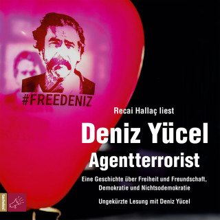 Deniz Yücel: Agentterrorist - Eine Geschichte über Freiheit und Freundschaft, Demokratie und Nichtsodemokratie