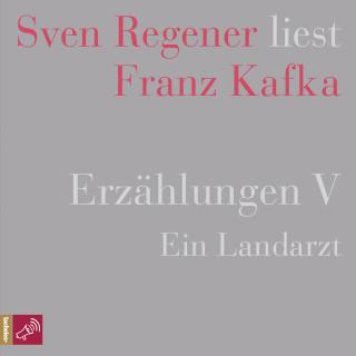 Franz Kafka: Erzählungen 5 - Ein Landarzt - Sven Regener liest Franz Kafka