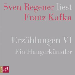 Franz Kafka: Erzählungen 6 - Ein Hungerkünstler - Sven Regener liest Franz Kafka