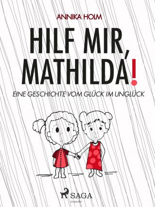 Annika Holm: Hilf mir, Mathilda! : eine Geschichte vom Glück im Unglück