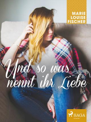 Marie Louise Fischer: Und so was nennt ihr Liebe