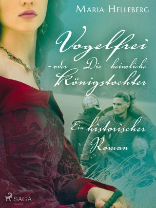 Maria Helleberg: Vogelfrei - oder Die heimliche Königstochter - Ein historischer Roman