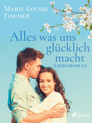Marie Louise Fischer: Alles was uns glücklich macht - Liebesroman