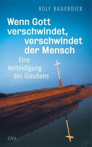 Rolf Bauerdick: Wenn Gott verschwindet, verschwindet der Mensch
