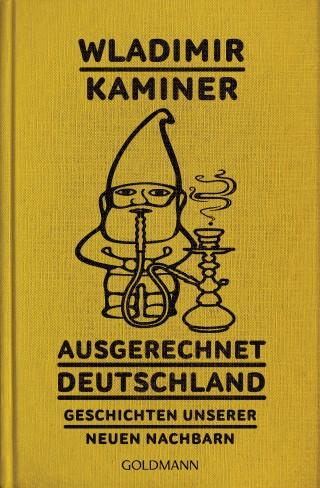 Wladimir Kaminer: Ausgerechnet Deutschland