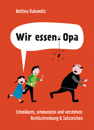 Bettina Rakowitz: Wir essen Opa. Schmökern, schmunzeln und verstehen: Rechtschreibung & Satzzeichen