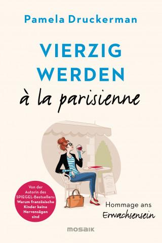 Pamela Druckerman: Vierzig werden à la parisienne