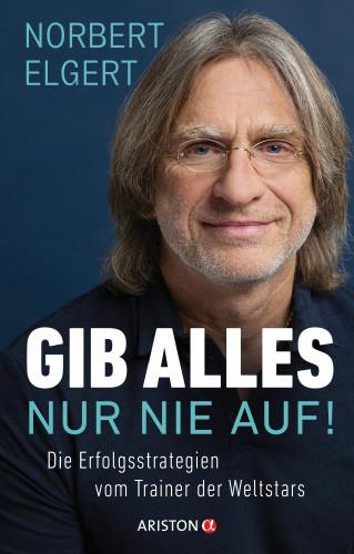 Norbert Elgert: Gib alles ─ nur nie auf!