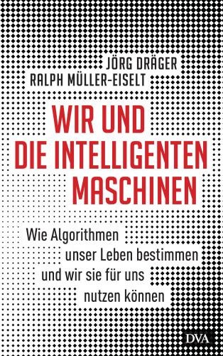 Jörg Dräger, Ralph Müller-Eiselt: Wir und die intelligenten Maschinen