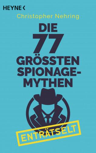Christopher Nehring: Die 77 größten Spionagemythen enträtselt