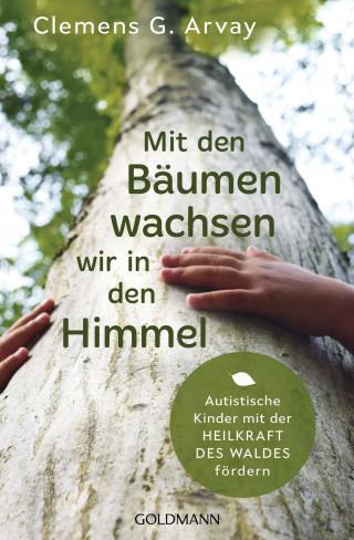 Clemens G. Arvay: Mit den Bäumen wachsen wir in den Himmel