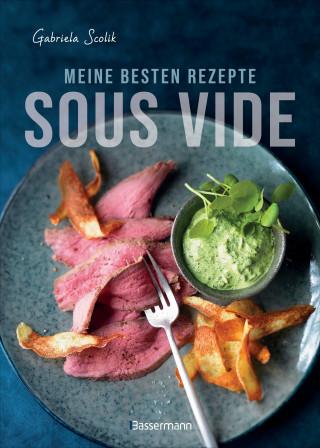 Gabriela Scolik: Sous Vide - Die besten Rezepte für zartes Fleisch, saftigen Fisch und aromatisches Gemüse